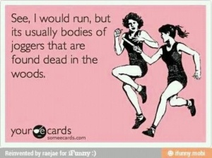 Appropriate for 2 reasons: I don't jog and I tend to kill off joggers in dark scary places in my writing.